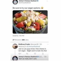seafood: Jimmy's Famous Seafood  @JimmysSeafood  Be sure to try our vegan options.  8/29/18, 1:43 PM  27 Retweets 486 Likes  BioBinaryTrader @kenser80 12h  Replying to @JimmysSeafood  Just so you guys know. Feta cheese is  not vegan. Might want to look into that  92  Jimmy's Famous Seafood ● @Ji...-12h ﹀  Yeah we really don't care.  t2