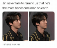 Earth, Never, and Man: Jin never fails to remind us that he's  the most handsome man on earth  14/12/18 7.47 PM #JIN 🐾