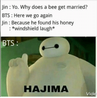 Yo, Bts, and Honey: Jin : Yo. Why does a bee get married?  BTS: Here we go again  Jin : Because he found his honey  : *windshield laugh*  BTS  HAJIMA  Vide windshield laugh. dead .