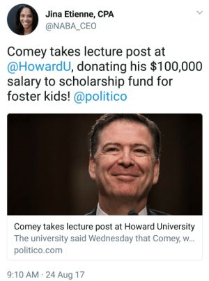 One of the good ones: Jina Etienne, CPA  @NABA CEO  Comey takes lecture post at  @HowardU, donating his $100,000  salary to scholarship fund for  foster kids! @politico  Comey takes lecture post at Howard University  The university said Wednesday that Comey, w  politico.com  9:10 AM 24 Aug 17 One of the good ones