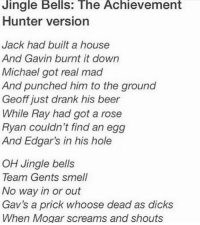 ~Sigma: Jingle Bells: The Achievement  Hunter version  Jack had built a house  And Gavin burnt it down  Michael got real mad  And punched him to the ground  Geoff just drank his beer  While Ray had got a rose  Ryan couldn't find an egg  And Edgar's in his hole  OH Jingle bells  Team Gents smell  No way in or out  Gav's a prick whoose dead as dicks  When Mogar screams and shouts ~Sigma