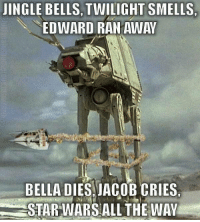 jacob: JINGLE BELLS, TWILIGHT SMELLS,  EDWARD RAN AWAY  BELLA DIES JACOB CRIES  STAR WARS ALL THE WAY