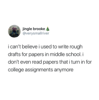 College, School, and True: jingle brooke  @verysmallriver  i can't believe i used to write rough  drafts for papers in middle school. i  don't even read papers that i turn in for  college assignments anymore So true 😅