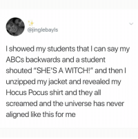 "I'm dying at what @memezar just posted 😂😂: @jinglebayls  I showed my students that I can say my  ABCs backwards and a student  shouted ""SHE'S A WITCH!"" and then l  unzipped my jacket and revealed my  Hocus Pocus shirt and they all  screamed and the universe has never  aligned like this for me I'm dying at what @memezar just posted 😂😂"
