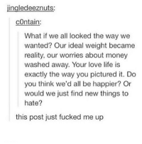 jingledeeznuts:  contain:  What if we all looked the way we  wanted? Our ideal weight became  reality, our worries about money  washed away. Your love life is  exactly the way you pictured it. Do  you think we'd all be happier? Or  would we just find new things to  hate?  this post just fucked me up i literally have the worst self confidence issues so when i get sad i look at this because it reminds me i cant change who i am so i'm just going to have to deal with it :- also @ the people commenting on our thiscrush about how apparently i've written the comments about myself, fuck you. i would never ever do that and to think that some of you think i would do that really upsets me, but thank you for everyone else who was backing me up :)) you guys are awesome also everyone go comment nice stuff about the admins pls - Millie❣️ - - - - - - textpost textposts tumblr relabtable relatablepost relatabletextpost relatabletextposts tumblrtextpost tumblrtextposts funny tumblrpost tumblrposts relatableposts haha lol 😂