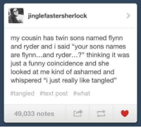 """tangle: jinglefasterSherlock  my cousin has twin sons named flynn  and ryder and i said """"your sons names  are flynn  and ryder...?"""" thinking it was  just a funny coincidence and she  looked at me kind of ashamed and  whispered """"i just really like tangled""""  #tangled #text post #what  49,033 notes"""