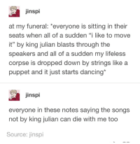 "Funeral: jinspi  at my funeral: *everyone is sitting in their  seats when all of a sudden ""i like to move  it"" by king julian blasts through the  speakers and all of a sudden my lifeless  corpse is dropped down by strings like a  puppet and it just starts dancing*  inspi  everyone in these notes saying the songs  not by king julian can die with me too  Source: jinspi Funeral"
