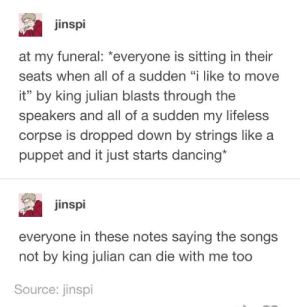 "Dancing, Songs, and Puppet: jinspi  at my funeral: *everyone is sitting in their  seats when all of a sudden ""i like to move  it"" by king julian blasts through the  speakers and all of a sudden my lifeless  corpse is dropped down by strings like a  puppet and it just starts dancing*  inspi  everyone in these notes saying the songs  not by king julian can die with me too  Source: jinspi Funeral"