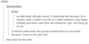 """A bond between two siblings.omg-humor.tumblr.com: jinxley:  bambigraham:  jinxley:  my little sister officially turned 10 yesterday and because i'm in  another state i couldn't see her so i called instead to sing happy  birthday and when i was done she whispered """"gay"""" and hung up  on me  is that the same sister who put her burned hand on your heart  because 'it was so nice and cold'  that would be the sister A bond between two siblings.omg-humor.tumblr.com"""