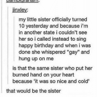 "HAHAHA WHO REMEMBERS THAT POST WOW; need a dm buddy. hmu: jinxley:  my little sister officially turned  10 yesterday and because i'm  in another state i couldn't see  her so i called instead to sing  happy birthday and when i was  done she whispered ""gay"" and  hung up on me  is that the same sister who put her  burned hand on your heart  because it was so nice and cold'  that would be the sister HAHAHA WHO REMEMBERS THAT POST WOW; need a dm buddy. hmu"