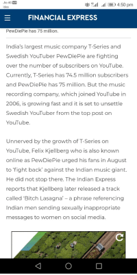 Bitch, Music, and Social Media: Jio 4G VoLTE  Idea  4G.ill  .il G6) 4:50 pm  FINANCIAL EXPRESS  PewDiePie has 75 million.  India's largest music company T-Series and  Swedish YouTuber PewDiePie are fighting  over the number of subscribers on YouTube  Currently, T-Series has 74.5 million subscribers  and PewDiePie has 75 million. But the music  recording company, which joined YouTube in  2006, is growing fast and it is set to unsettle  Swedish YouTuber from the top post on  YouTube  Unnerved by the growth of T-Series on  YouTube, Felix Kjellberg who is also known  online as PewDiePie urged his fans in August  to fight back' against the Indian music giant.  He did not stop there. The Indian Express  reports that Kjellberg later released a track  called Bitch Lasagna' - a phrase referencing  Indian men sending sexually inappropriate  messages to women on social media