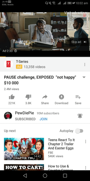 """T Series ad on a Pewds video what the frick: Jio 4G VoLTE  .ill .all 90'. 10:02 am  석  BSNL Mobile  Skip adI  Ad:233  T-Series  Ad 13,358 videos  PAUSE challenge, EXPOSED """"not happy""""  S10 000  2.4M views  Share Download Save  221K  3.8K  PewDiePie95M subscribers  SUBSCRIBED JOIN  Autoplay  Up next  Teens React To It  Chapter 2 Trailer  And Easter Eggs  FBE  546K views  14:42  CHAPTER TWO  How to Use &  HOW TO CART: T Series ad on a Pewds video what the frick"""