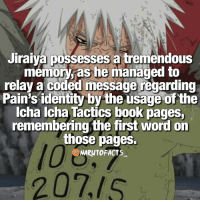 Memes, 🤖, and Relay: Jiraiya possesses a tremendous  memory, as he managed to  relay a coded message regarding  Pain's identity by the usage of the  Icha Icha Tactics book pages,  remembering the first word on  those pages.  NARUTO FACTS  RUTO The greatest of all time! 😱   Jiraiya vs Naruto, all out battle, who would win? 😏