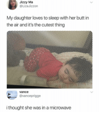 Butt, Girl Memes, and Sleep: Jizzy Ma  @LizaJizzon  My daughter loves to sleep with her butt in  the air and it's the cutest thing  vance  @vanceprigge  i thought she was in a microwave Awkz