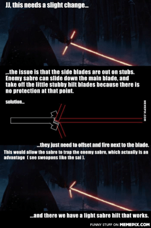 """Teaser was awesome, fancy light sabre needs a little more engineering…omg-humor.tumblr.com: JJ, this needs a slight change.  """".the issue is that the side blades are out on stubs.  Enemy sabre can slide down the main blade, and  take off the little stubby hilt blades because there is  no protection at that point.  solution.  .they just need to offset and fire next to the blade.  This would allow the sabre to trap the enemy sabre, which actually is an  advantage ( see sweapons like the sai ).  .and there we have a light sabre hilt that works.  FUNNY STUFF ON MEMEPIX.COM  MEMEPIX.COM Teaser was awesome, fancy light sabre needs a little more engineering…omg-humor.tumblr.com"""