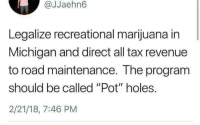 "Holes, Marijuana, and Michigan: @JJaehn6  Legalize recreational marijuana in  Michigan and direct all tax revenue  to road maintenance. The program  should be called ""Pot"" holes.  2/21/18, 7:46 PM"