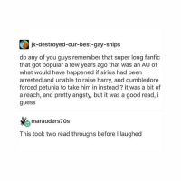 Dumbledore, Tumblr, and Best: jk-destroyed-our-best-gay-ships  do any of you guys remember that super long fanfioc  that got popular a few years ago that was an AU of  what would have happened if sirius had been  arrested and unable to raise harry, and dumbledore  forced petunia to take him in instead ? it was a bit of  a reach, and pretty angsty, but it was a good read, i  guess  marauders 0s  This took two read throughs before I laughed oh that was a pretty good AU, think they tried making a film franchise out of it??? not sure if it was successful or not