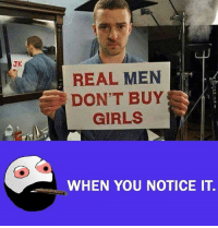 Girls, Memes, and 🤖: JK  REAL MEN  DON'T BUY  GIRLS  WHEN YOU NOTICE IT.