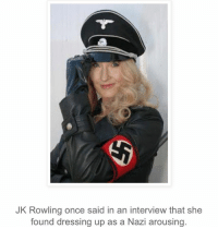 Don't forget about wizards shitting their pants: JK Rowling once said in an interview that she  found dressing up as a Nazi arousing. Don't forget about wizards shitting their pants