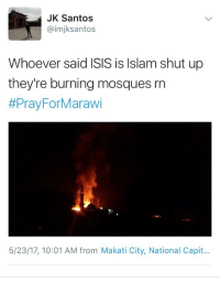 """Isis, Shut Up, and Tumblr: JK Santos  @imjksantos  Whoever said ISIS is Islam shut up  they're burning mosques rn  #Pray ForMarawi  5/23/17, 10:01 AM from Makati City, National Capit... <p><a href=""""http://hufflpuffin.tumblr.com/post/161067033046/mc-bride-naturalbornmartyrs-praying-for"""" class=""""tumblr_blog"""">hufflpuffin</a>:</p>  <blockquote><p><a href=""""http://mc-bride.tumblr.com/post/161020386961/naturalbornmartyrs-praying-for-marawi-have-you"""" class=""""tumblr_blog"""">mc-bride</a>:</p>  <blockquote><p><a href=""""https://naturalbornmartyrs.tumblr.com/post/160986062496/praying-for-marawi"""" class=""""tumblr_blog"""">naturalbornmartyrs</a>:</p><blockquote><p>Praying for Marawi</p></blockquote>  <p>Have you heard of the Sunni Shia split</p></blockquote>  <p>Sunni and Shia have been literally slaughtering each other since 632 CE. ISIS is a radical sunni group, they have no problem killing fellow muslims who do not follow the same sect that they do.</p></blockquote>  <p>^^^</p>"""