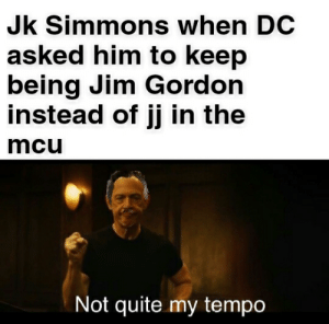 J.K. Simmons, Quite, and Mcu: Jk Simmons when DC  asked him to keep  being Jim Gordon  instead of jj in the  mcu  Not quite my tempo FFH spoiler