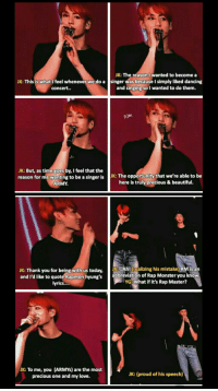 Beautiful, Dancing, and Love: JK: This is what I feel whenever we do a  concert..  JK: The reason I wanted to become a  singer was because I simply liked dancing  and singing so I wanted to do them.  Pjm  JK: But, as time goes by, I feel that the  reason for me wanting to be a singer is JK: The opportunity that we're able to be  ARMY  here is truly precious & beautiful.  JK: Thank you for being with us today,hl (realizing his mistake) RMis an  and I'd like to quote Rapmon hyung's  abbreviation of Rap Monster you know  YG:What if it's Rap Master?  lyrics...  JK: To me, you (ARMYs) are the most  precious one and my love.  JK: (proud of his speech) #BTS #jungkook #rm Tour Official un seoul 👏