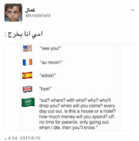 """خلاص معد تبي تطلع 😂 حساب كمال @1pi6 👉🏽: JLas  (a kmalkhald  s see you  au revoir!  """"adios!""""  bye  """"out? where? with who? why? who'll  drop you? when will you come? every  day out out. is this a house or a hotel?  how much money will you spend? uff  no time for parents, only going out.  when i die, then you'll know.""""  A 4:24, 2017/5/12 خلاص معد تبي تطلع 😂 حساب كمال @1pi6 👉🏽"""