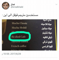 Memes, Coffee, and French: JLas  @kmalkhald  Mocha Classic  Mocha Sbshil  Sy  He died Cafe  asas 屮  French coffee  产10:58.2017/6/29 توفي | he died هههههههههههههههههههههههههههههههههههههههههههههههههههههههههههههههههه ايش ذا 😭😂 حساب بدر يوميات ضحك وناسه وخواطر ضيفوه @bader_mhi