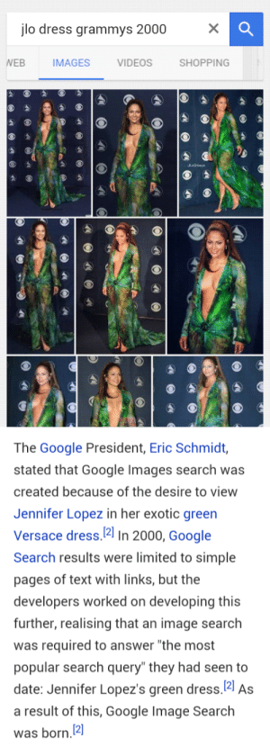 "Google, Grammys, and Jennifer Lopez: jlo dress grammys 2000  EB  IMAGES  VIDEOS  SHOPPING   The Google President, Eric Schmidt,  stated that Google Images search was  created because of the desire to view  Jennifer Lopez in her exotic green  Versace dress. 2] In 2000, Google  Search results were limited to simple  pages of text with links, but the  developers worked on developing this  further, realising that an image search  was required to answer ""the most  popular search query"" they had seen to  date: Jennifer Lopez's green dress. 21 As  a result of this, Google Image Search  was born.2 recaito:  She really did that…"