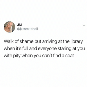 Cant Find A: JM  @jxssmitchell  Walk of shame but arriving at the library  when it's full and everyone staring at you  with pity when you can't find a seat