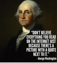 """Internet, Memes, and George Washington: JM ZCAV  """"DON'T BELIEVE  EVERYTHING YOU READ  ON THE INTERNET JUST  BECAUSE THERES A  PICTURE WITH A QUOTE  NEXT TO IT""""  George Washington Careful what you guys read on the interwebs..."""