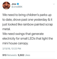 Blackpeopletwitter, Date, and House: Jme  @JmeBBIK  We need to bring children's parks up  to date, drove past one yesterday & it  just looked like rainbow painted scrap  metal  We need swings that generate  electricity for small LEDs that light the  mini house canopy.  2/13/18, 12:22 PM  913 Retweets 5,502 Likes <p>Exactly (via /r/BlackPeopleTwitter)</p>