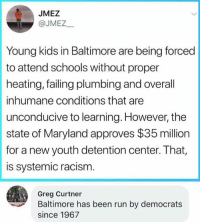 Memes, Racism, and Run: JMEZ  @JMEZ  Young kids in Baltimore are being forced  to attend schools without proper  heating, failing plumbing and overall  inhumane conditions that are  unconducive to learning. However, the  state of Maryland approves $35 million  for a new youth detention center. That,  is systemic racism.  Greg Curtner  Baltimore has been run by democrats  since 1967 (GC)