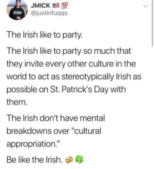 "Be Like, Irish, and Party: JMICK  @justinfuqqs  The Irish like to party.  The lrish like to party so much that  they invite every other culture in the  world to act as stereotypically Irish as  possible on St. Patrick's Day with  them.  The Irish don't have mental  breakdowns over ""cultural  appropriation.""  Be like the Irish, di Be like the Irish"