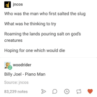 Pouring Salt: jncos  Who was the man who first salted the slug  What was he thinking to try  Roaming the lands pouring salt on god's  creatures  Hoping for one which would die  woodrider  Billy Joel - Piano Man  Source: jncos  83,239 notesD