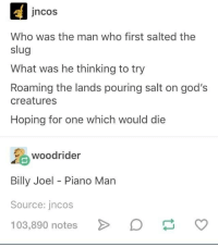 Pouring Salt: jncos  Who was the man who first salted the  slug  What was he thinking to try  Roaming the lands pouring salt on god's  creatures  Hoping for one which would die  oodrider  Billy Joel - Piano Marn  Source: jncos  103,890 notesD