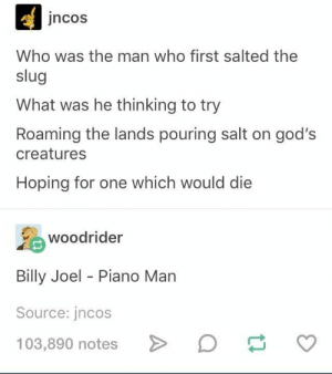 hmm: jncos  Who was the man who first salted the  slug  What was he thinking to try  Roaming the lands pouring salt on god's  creatures  Hoping for one which would die  woodrider  Billy Joel - Piano Marn  Source: jncos  103,890 notes  o hmm
