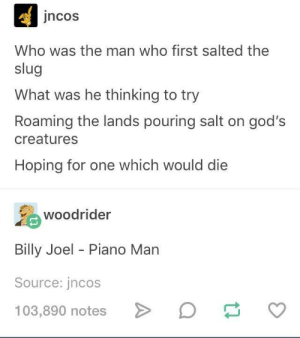 La la la, di da da, la la, di da da da dum: jncos  Who was the man who first salted the  slug  What was he thinking to try  Roaming the lands pouring salt on god's  creatures  Hoping for one which would die  岛  Billy Joel - Piano Marn  Source: jncos  103,890 notes >  woodrider  D La la la, di da da, la la, di da da da dum