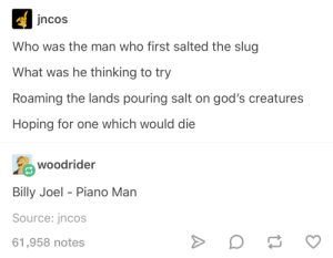 me irl: jncos  Who was the man who first salted the slug  What was he thinking to try  Roaming the lands pouring salt on god's creatures  Hoping for one which would die  woodrider  Billy Joel Piano Man  Source: jncos  61,958 notes me irl