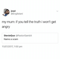 Memes, Twitter, and Angry: jned  @Englistani  my mum: if you tell the truth i won't get  angry  StevieQue @PastorGambit  Name a scam  11/07/2017, 1:00 pm 😂😂😂😂 artofwar ( @kvrdishh via : englastani twitter )