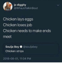 Lay's, Soulja Boy, and Chicken: jo diggity  @WhaJoTalkinBout  Chicken lays eggs  Chicken loses job  Chicken needs to make ends  meet  Soulja Boy @souljaboy  Chicken strips  2018-08-01, 11:04 PM
