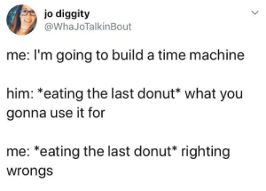 Or killing Hitler. One of those two.: jo diggity  @WhaJoTalkinBout  me: I'm going to build a time machine  him: *eating the last donut* what you  gonna use it for  me: *eating the last donut* righting  wrongs Or killing Hitler. One of those two.