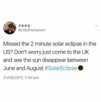 Fuck sake😂 @thememesfeed is killing me: Jo ey  @Jdxthompson  Missed the 2 minute solar eclipse in the  US? Don't worry just come to the UK  and see the sun disappear between  June and August #SolarEclipse .  21/08/2017, 7:40 pm Fuck sake😂 @thememesfeed is killing me