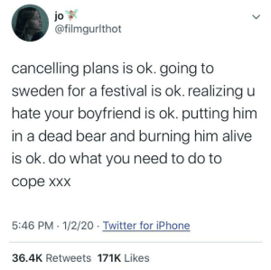 ‪cancelling plans is ok. distancing yourself from your friends is ok. realizing you hate your brother is ok. trying to avenge the deaths of your entire clan is ok. trying to kill your best and only friends multiple times is ok. do what you need to do to cope xxx‬: jo  @filmgurlthot  cancelling plans is ok. going to  sweden for a festival is ok. realizing u  hate your boyfriend is ok. putting him  in a dead bear and burning him alive  is ok. do what you need to do to  соре ххх  5:46 PM · 1/2/20 Twitter for iPhone  36.4K Retweets 171K Likes ‪cancelling plans is ok. distancing yourself from your friends is ok. realizing you hate your brother is ok. trying to avenge the deaths of your entire clan is ok. trying to kill your best and only friends multiple times is ok. do what you need to do to cope xxx‬
