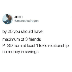 3 Friends: JO$H  @maneatsdragon  by 25 you should have:  maximum of 3 friends  PTSD from at least 1 toxic relationship  no money in savings