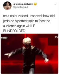 parkjiminmochiboibts: ~*you don;t dance with your eyes … you dance with your heart and that's just what he did*~ cr: grubbygguk : jo loves epiphany  @grubbygguk  next on buzzfeed unsolved: how did  jimin do a perfect spin to face the  audience again WHILE  BLINDFOLDED  MAnA  mAme parkjiminmochiboibts: ~*you don;t dance with your eyes … you dance with your heart and that's just what he did*~ cr: grubbygguk