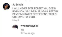 Tit: Jo Schulz  I WILL NEVER EVER FORGET YOU DESSY  ROBINSON. 31/12/75 09/05/98. REST IN  PEACE MY SWEET BEST FRIEND. THIS IS  OUR SONG FOREVER  May 6  wwemonkey 619  Tit  17 hours ago Tit