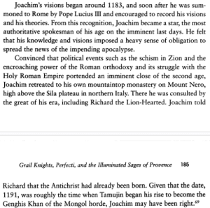 Empire, News, and Pope Francis: Joachim's visions began around 1183, and soon after he was sum-  moned to Rome by Pope Lucius III and encouraged to record his visions  and his theories. From this recognition, Joachim became a star, the most  authoritative spokesman of his age on the imminent last days. He felt  that his knowledge and visions imposed a heavy sense of obligation to  spread the news of the impending apocalypse.  Convinced that political events such as the schism in Zion and the  encroaching power of the Roman orthodoxy and its struggle with the  Holy Roman Empire portended an imminent close of the second age,  Joachim retreated to his own mountaintop monastery on Mount Nero,  high above the Sila plateau in northern Italy. There he was consulted by  the great of his era, including Richard the Lion-Hearted. Joachim told  Grail Knights, Perfecti, and the Illuaminated Sages of Provence 185  Richard that the Antichrist had already been born. Given that the date,  1191, was roughly the time when Tamujin began his rise to become the  Genghis Khan of the Mongol horde, Joachim may have been right. 26 Religion