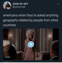 The sad truth! I feel like I'm one of the few Americans who actually knows geography. People really be thinking Africa is a country 😂: JOAN OF ART  @umcornell  americans when they're asked anything  geography related by people from other  countries  0:04 The sad truth! I feel like I'm one of the few Americans who actually knows geography. People really be thinking Africa is a country 😂