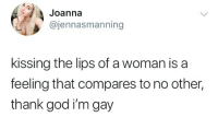 joanna: Joanna  @jennasmanning  kissing the lips of a woman is a  feeling that compares to no other,  thank god i'm gay